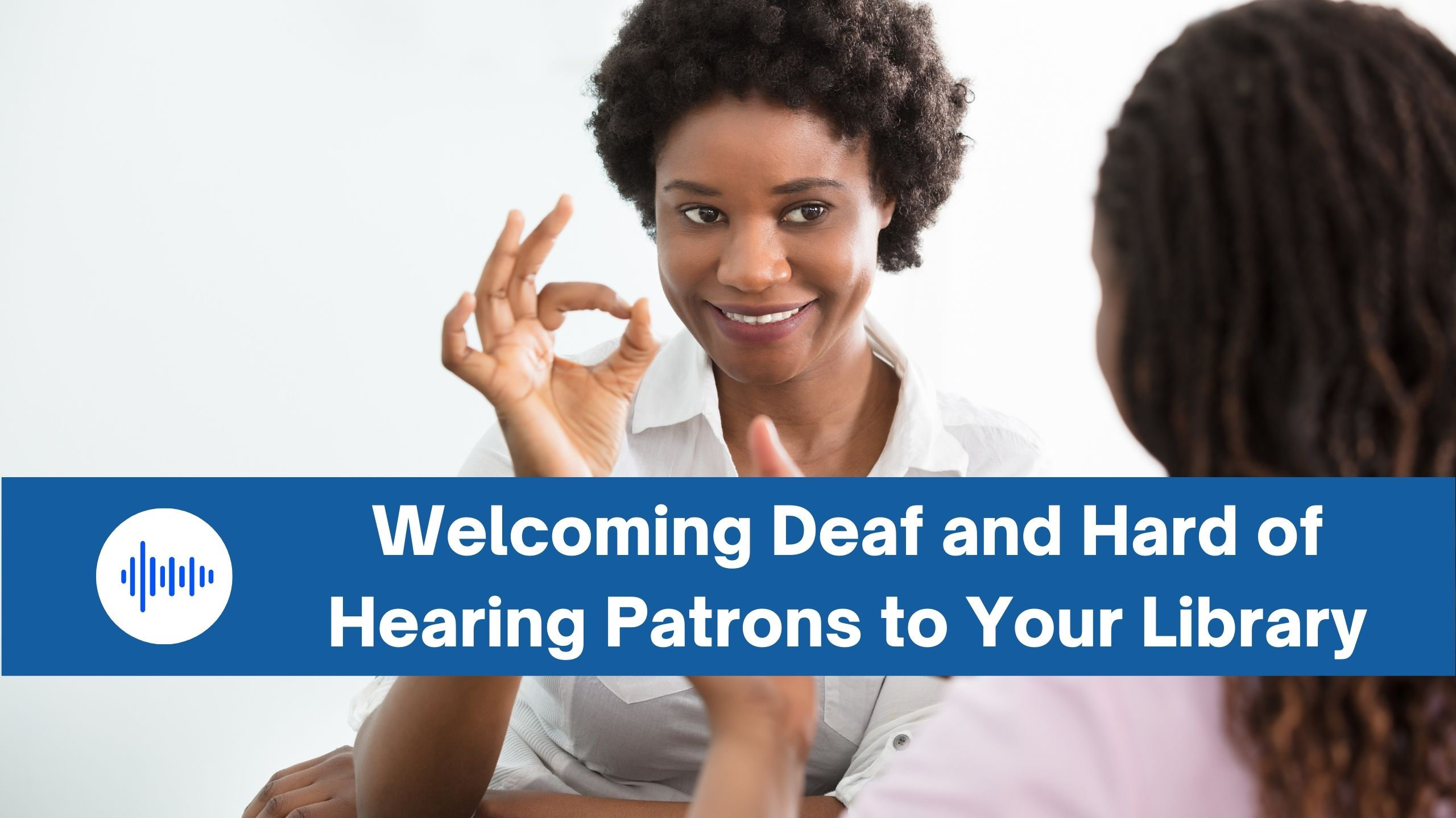 Welcoming Deaf and Hard of Hearing Patrons to Your Library