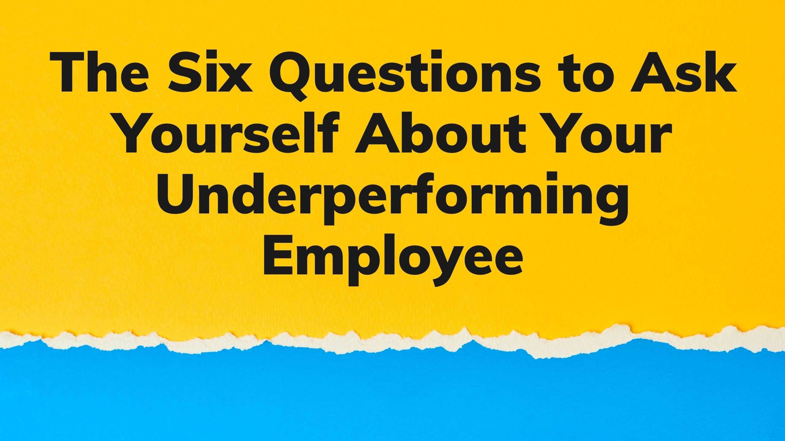 The Six Questions to Ask Yourself About Your Underperforming Employee